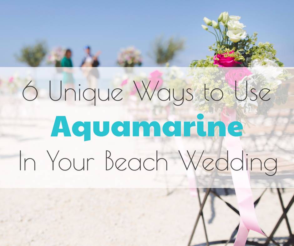 6 Unique Ways to Use Aquamarine in Your Beach Wedding