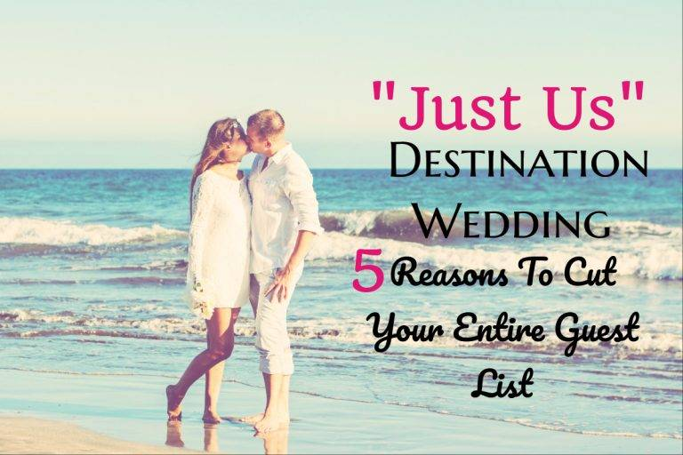 """Just Us"" Destination Wedding: 5 Reasons To Cut Your Entire Guest List"